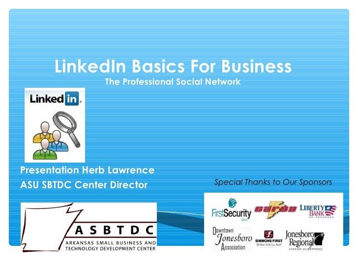 LinkedIn Basics For Business                The Professional Social NetworkPresentation Herb LawrenceASU SBTDC Center Dire...