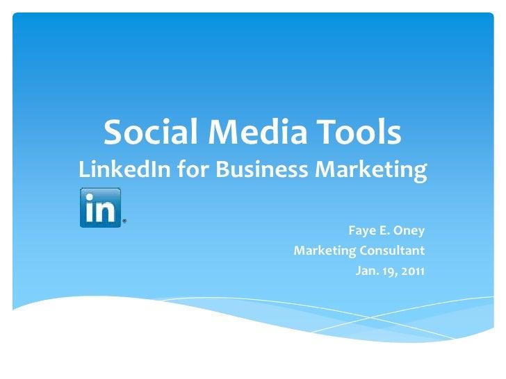 Social Media ToolsLinkedIn for Business Marketing<br />Faye E. Oney<br />Marketing Consultant<br />Jan. 19, 2011<br />