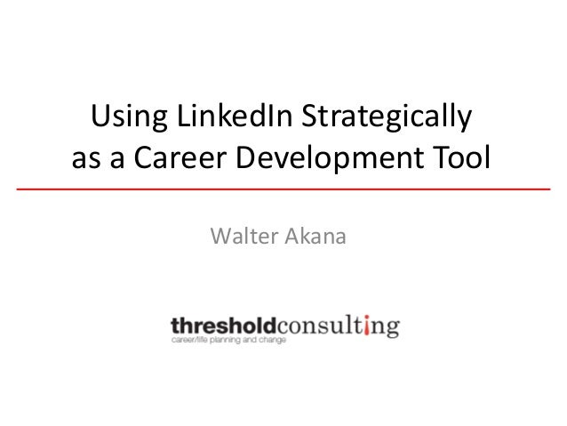 Using LinkedIn Strategically as a Career Development Tool Walter Akana