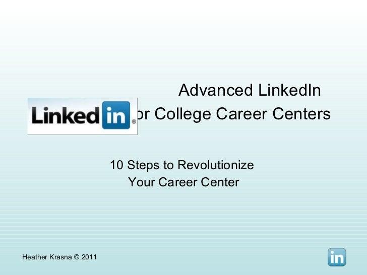 Advanced LinkedIn  for College Career Centers   10 Steps to Revolutionize  Your Career Center Heather Krasna © 2011