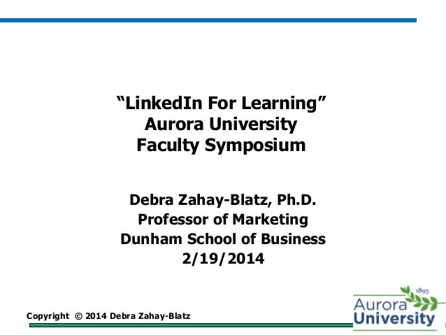 "Copyright © 2014 Debra Zahay-Blatz ""LinkedIn For Learning"" Aurora University Faculty Symposium Debra Zahay-Blatz, Ph.D. Pr..."