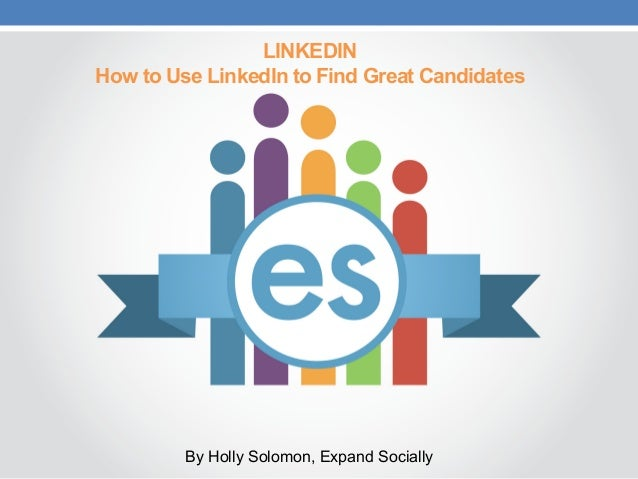 LINKEDIN How to Use LinkedIn to Find Great Candidates By Holly Solomon, Expand Socially