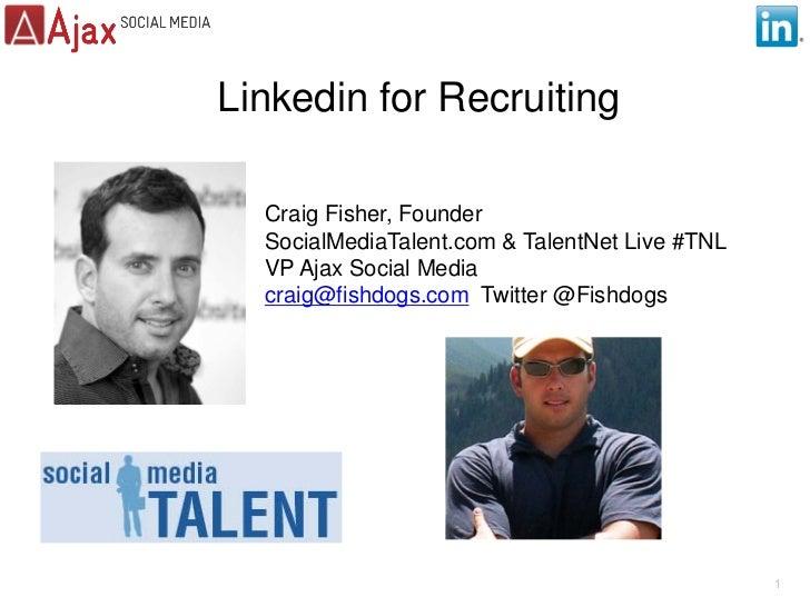 Linkedin for Recruiting  Craig Fisher, Founder  SocialMediaTalent.com & TalentNet Live #TNL  VP Ajax Social Media  craig@f...