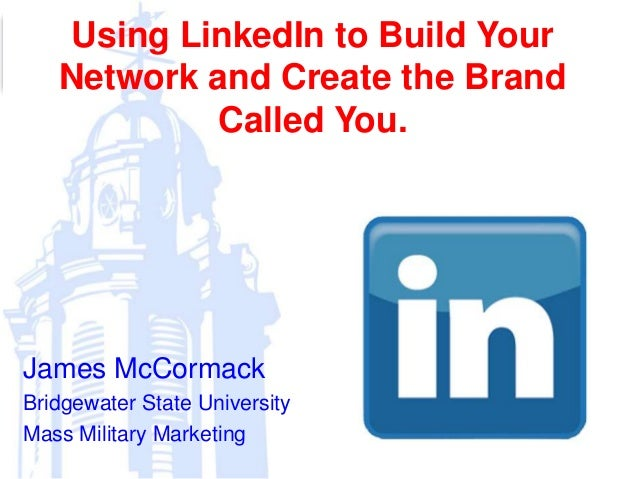 Using LinkedIn to Build Your Network and Create the Brand Called You. James McCormack Bridgewater State University Mass Mi...