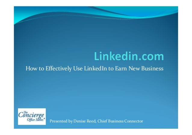 How to Effectively Use LinkedIn to Earn New Business Presented by Denise Reed, Chief Business Connector