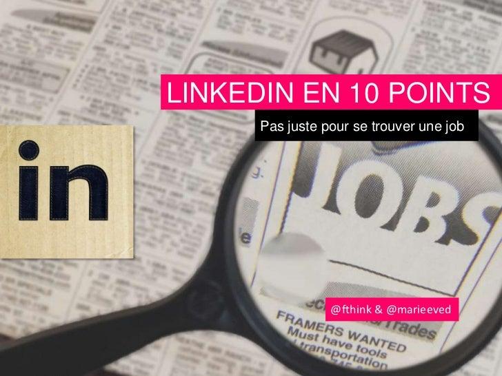 LINKEDIN EN 10 POINTS      Pas juste pour se trouver une job                 @fthink & @marieeved