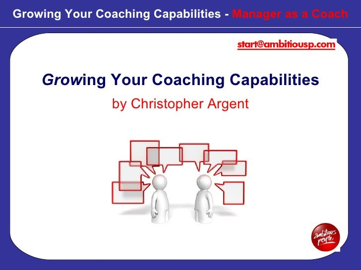 Growing Your Coaching Capabilities -  Manager as a Coach Grow ing Your Coaching Capabilities by Christopher Argent