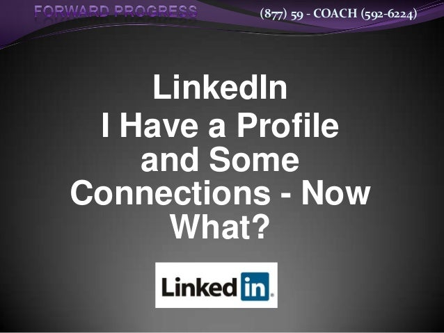(877) 59 - COACH (592-6224)LinkedInI Have a Profileand SomeConnections - NowWhat?