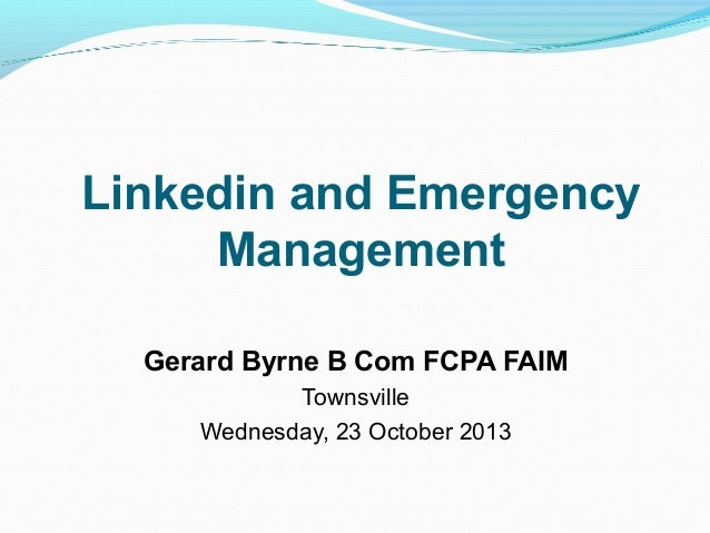 Linkedin and Emergency Management Gerard Byrne B Com FCPA FAIM Townsville Wednesday, 23 October 2013