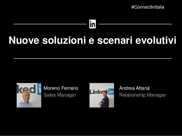 Moreno Ferrario Sales Manager Nuove soluzioni e scenari evolutivi #ConnectInItalia Andrea Attanà Relationship Manager