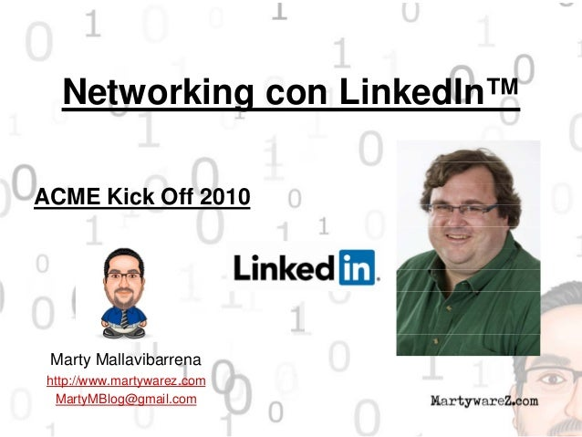 Networking con LinkedIn™ Marty Mallavibarrena http://www.martywarez.com MartyMBlog@gmail.com ACME Kick Off 2010