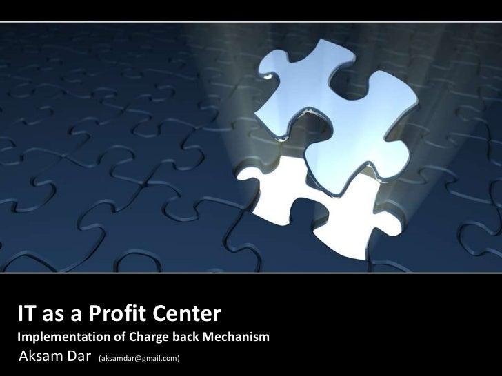 IT as a Profit CenterImplementation of Charge back Mechanism<br />Aksam Dar (aksamdar@gmail.com)<br />