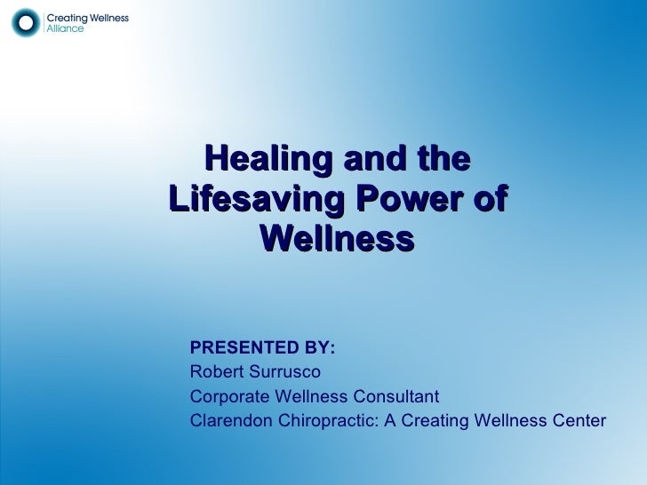 Healing and the Lifesaving Power of Wellness PRESENTED BY: Robert Surrusco Corporate Wellness Consultant Clarendon Chiropr...