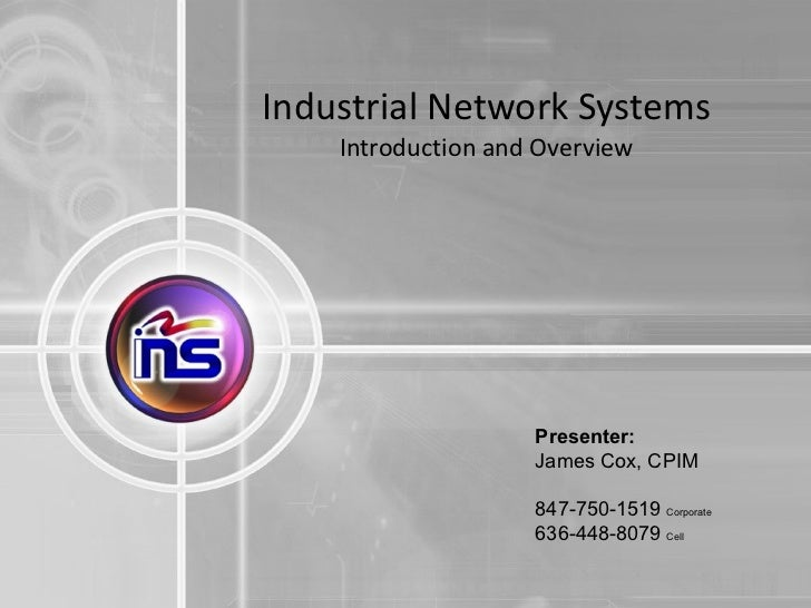 Industrial Network Systems  Introduction and Overview Presenter: James Cox, CPIM 847-750-1519  Corporate  636-448-8079  Cell