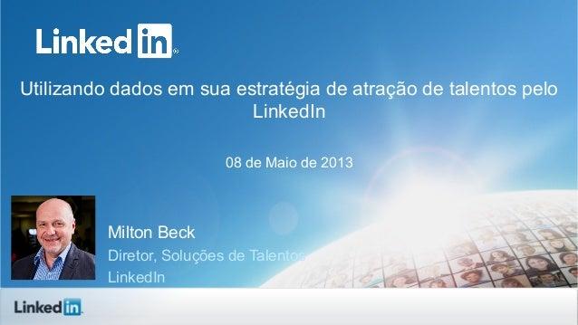 Utilizando dados em sua estratégia de atração de talentos pelo LinkedIn 08 de Maio de 2013 Milton Beck Diretor, Soluções d...