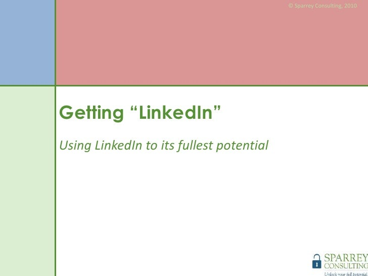 "© Sparrey Consulting, 2010<br />Getting ""LinkedIn""<br />Using LinkedIn to its fullest potential<br />"