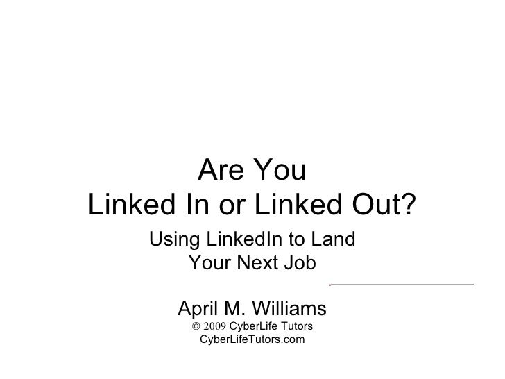 Are You Linked In or Linked Out? Using LinkedIn to Land Your Next Job April M. Williams    2009  CyberLife Tutors CyberLi...