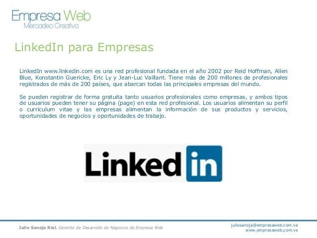 LinkedIn para Empresas LinkedIn www.linkedin.com es una red profesional fundada en el año 2002 por Reid Hoffman, Allen Blu...