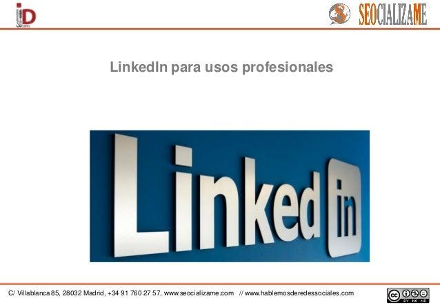 LinkedIn para usos profesionales  C/ Villablanca 85, 28032 Madrid, +34 91 760 27 57, www.seocializame.com // www.hablemosd...