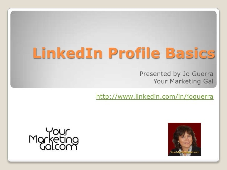 LinkedIn Profile Basics<br />Presented by Jo Guerra<br />Your Marketing Gal<br />http://www.linkedin.com/in/joguerra<br />...