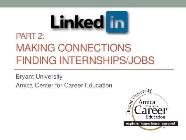 PART 2: MAKING CONNECTIONS FINDING INTERNSHIPS/JOBS Bryant University Amica Center for Career Education