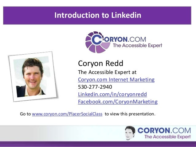 Introduction to Linkedin Coryon Redd The Accessible Expert at Coryon.com Internet Marketing 530-277-2940 Linkedin.com/in/c...