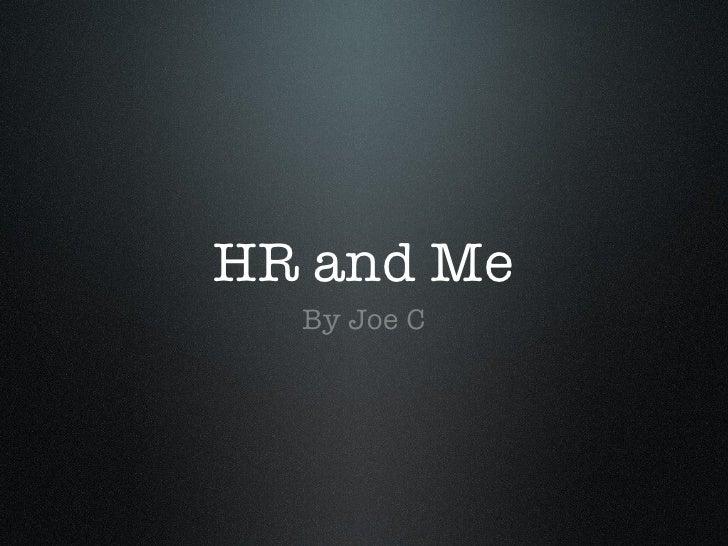 HR and Me <ul><li>By Joe C </li></ul>