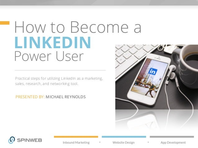 How to Become a LINKEDIN Power User Practical steps for utilizing LinkedIn as a marketing, sales, research, and networking...