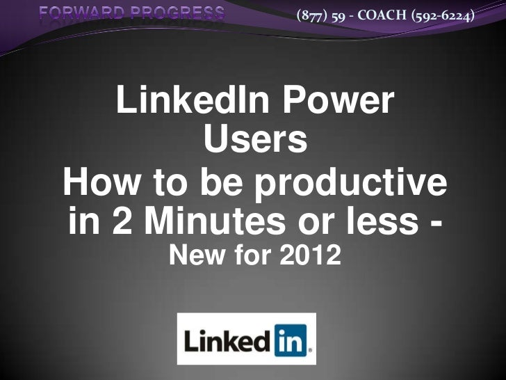 (877) 59 - COACH (592-6224)   LinkedIn Power        UsersHow to be productivein 2 Minutes or less -      New for 2012