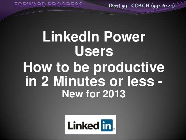 (877) 59 - COACH (592-6224)   LinkedIn Power        UsersHow to be productivein 2 Minutes or less -      New for 2013