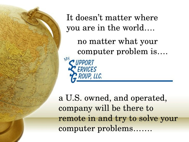 It doesn't matter where you are in the world…. a U.S. owned, and operated, company will be there to remote in and try to s...