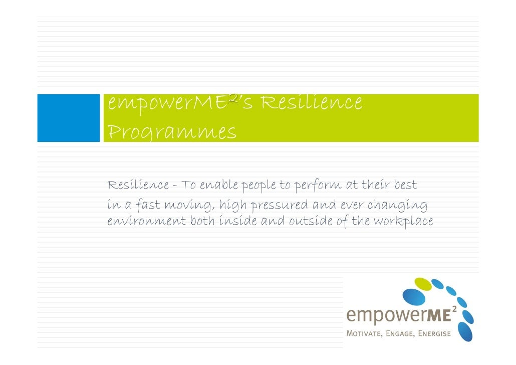 empowerME2's Resilience Programmes  Resilience - To enable people to perform at their best in a fast moving, high pressure...