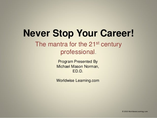 Never Stop Your Career! The mantra for the 21st century professional. © 2010 WorldwiseLearning.com Program Presented By Mi...