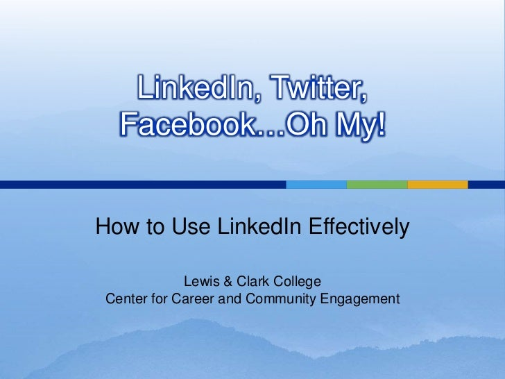 LinkedIn, Twitter, Facebook…Oh My!<br />How to Use LinkedIn Effectively<br />Lewis & Clark College<br />Center for Career ...