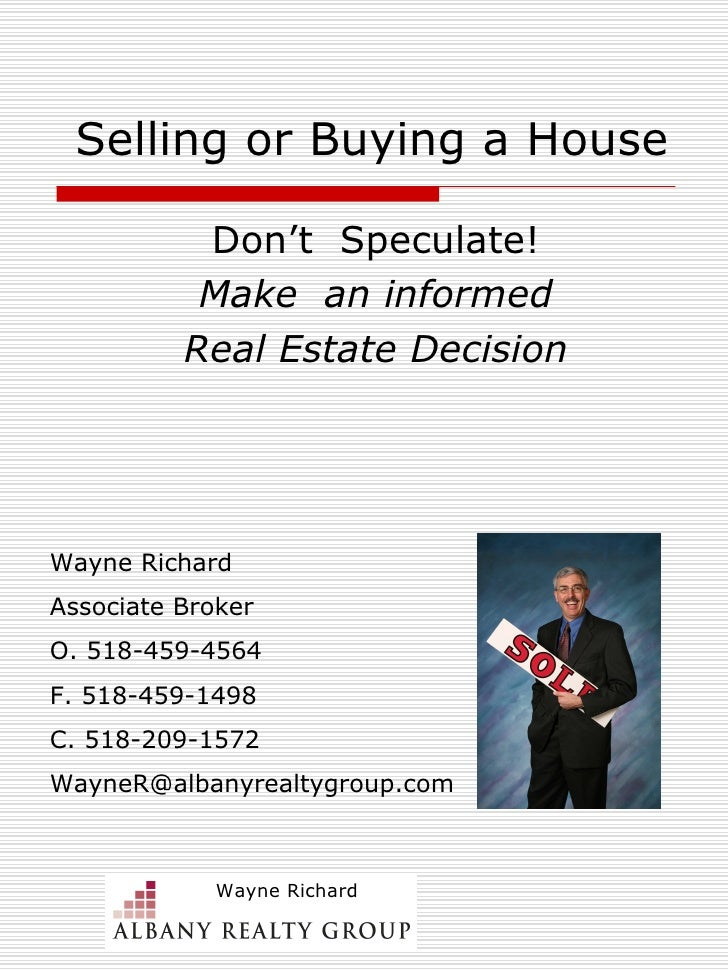 Selling or Buying a House Don't  Speculate! Make  an informed Real Estate Decision Wayne Richard Associate Broker O. 518-4...