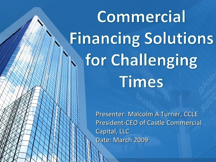 Presenter: Malcolm A Turner, CCLE President-CEO of Castle Commercial Capital, LLC Date: March 2009