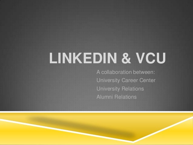 LINKEDIN & VCU A collaboration between: University Career Center University Relations Alumni Relations