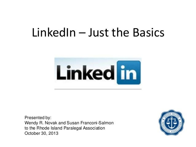 LinkedIn – Just the Basics  Presented by: Wendy R. Novak and Susan Franconi-Salmon to the Rhode Island Paralegal Associati...