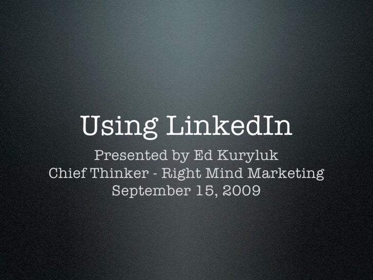 Using LinkedIn       Presented by Ed Kuryluk Chief Thinker - Right Mind Marketing         September 15, 2009