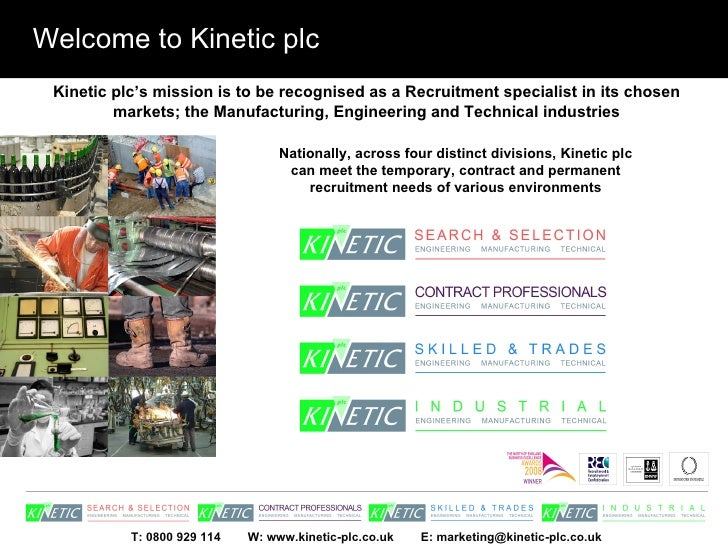 Welcome to Kinetic plc Kinetic plc's mission is to be recognised as a Recruitment specialist in its chosen markets; the Ma...