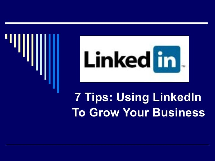 7 Tips: Using LinkedIn  To Grow Your Business