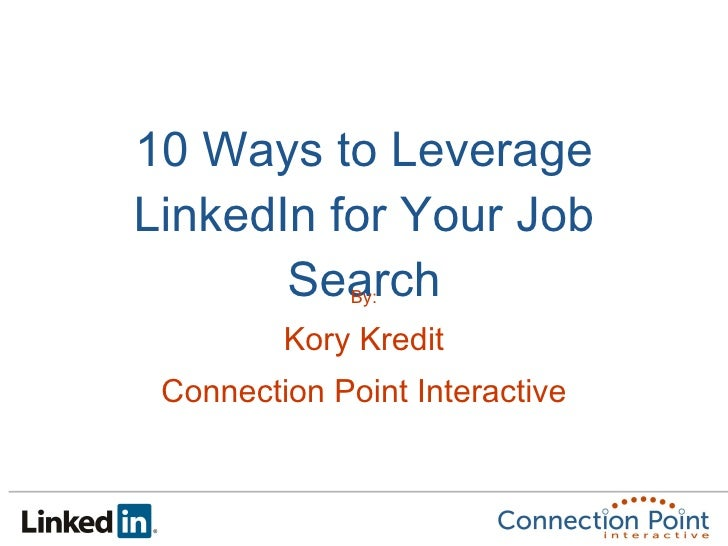 10 Ways to Leverage LinkedIn for Your Job Search By: Kory Kredit Connection Point Interactive
