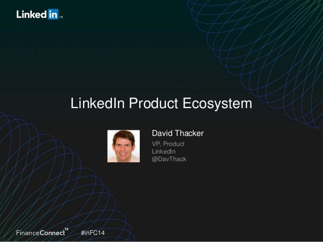 LinkedIn Product Ecosystem David Thacker VP, Product LinkedIn @DavThack  #inFC14