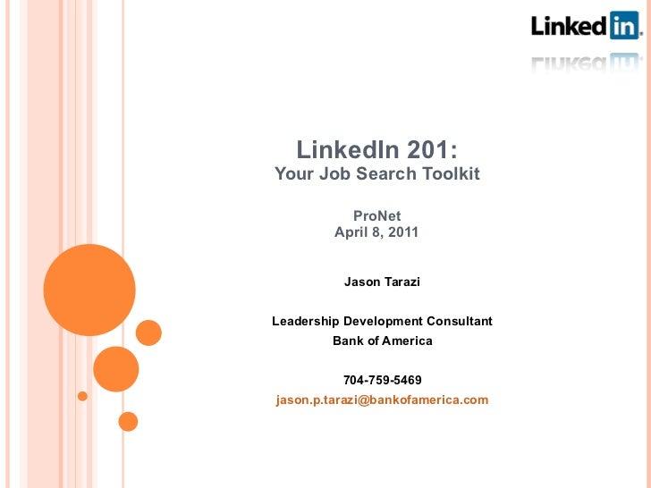 LinkedIn 201: Your Job Search Toolkit ProNet April 8, 2011 Jason Tarazi Leadership Development Consultant Bank of America ...