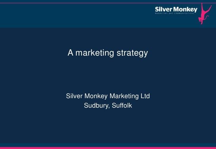 A marketing strategySilver Monkey Marketing Ltd       Sudbury, Suffolk