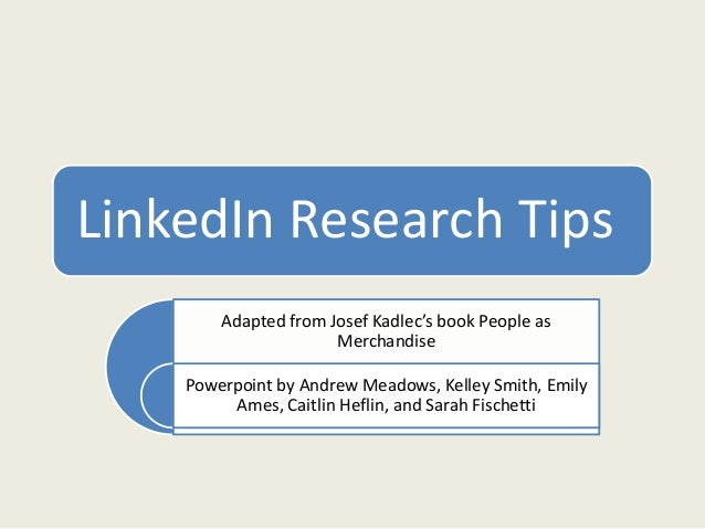 LinkedIn Research Tips Adapted from Josef Kadlec's book People as Merchandise Powerpoint by Andrew Meadows, Kelley Smith, ...