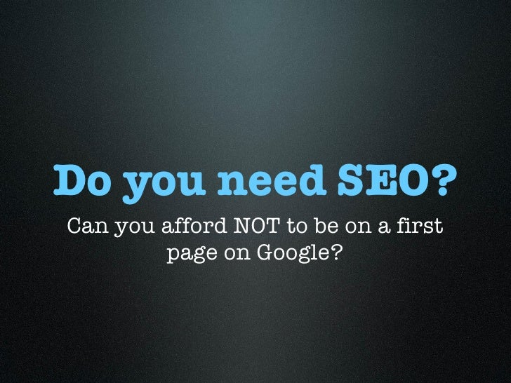 Do you need SEO? <ul><li>Can you afford NOT to be on a first page on Google? </li></ul>