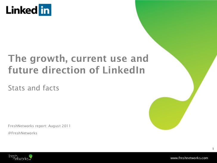 The growth, current use andfuture direction of LinkedInStats and factsFreshNetworks report: August 2011@FreshNetworks     ...