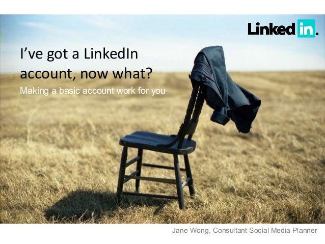 I've got a LinkedInaccount, now what?Making a basic account work for you                                      Jane Wong, C...
