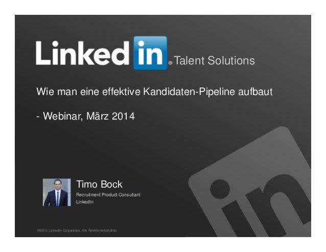 1 Talent Solutions Wie man eine effektive Kandidaten-Pipeline aufbaut - Webinar, März 2014 ©2013, LinkedIn Corporation. Al...